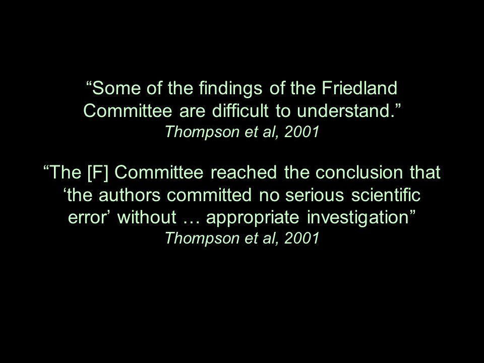 Some of the findings of the Friedland Committee are difficult to understand. Thompson et al, 2001 The [F] Committee reached the conclusion that 'the authors committed no serious scientific error' without … appropriate investigation Thompson et al, 2001